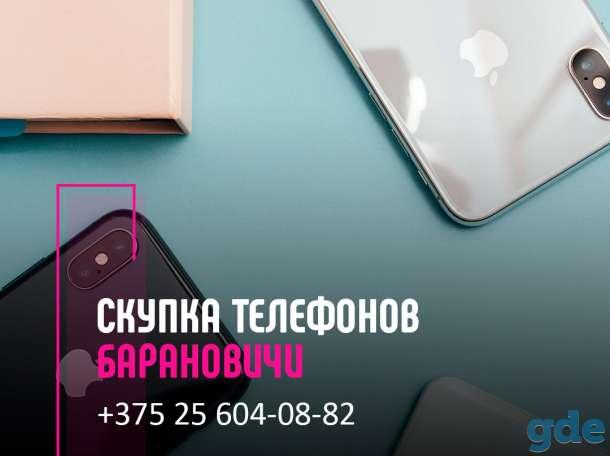 Скупка телефонов Барановичи   Выкуп техники   Продать телефон с выгодой, фотография 1